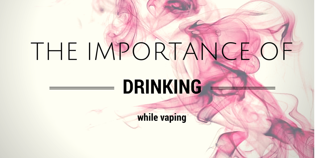 The Importance of Drinking [water] While Vaping