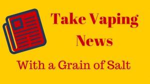 Take Vaping News with a Grain of Salt