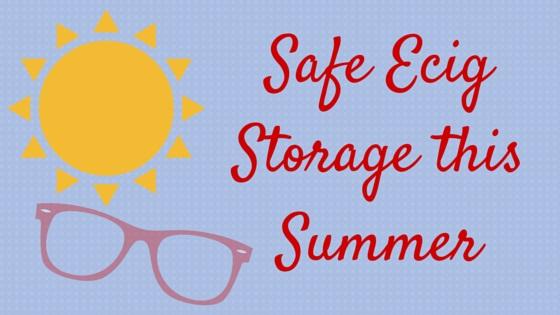 Safe Ecig Storage this Summer