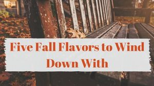 Five Fall Flavors to Wind Down With